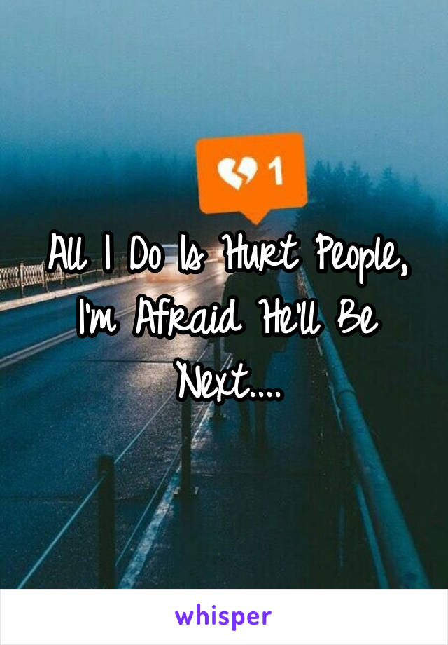 All I Do Is Hurt People, I'm Afraid He'll Be Next....