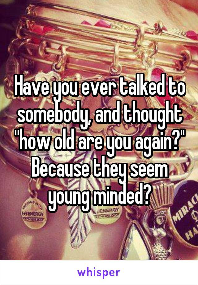 """Have you ever talked to somebody, and thought """"how old are you again?"""" Because they seem young minded?"""