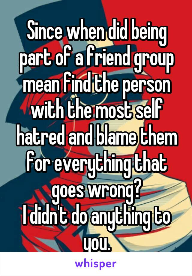 Since when did being part of a friend group mean find the person with the most self hatred and blame them for everything that goes wrong? I didn't do anything to you.