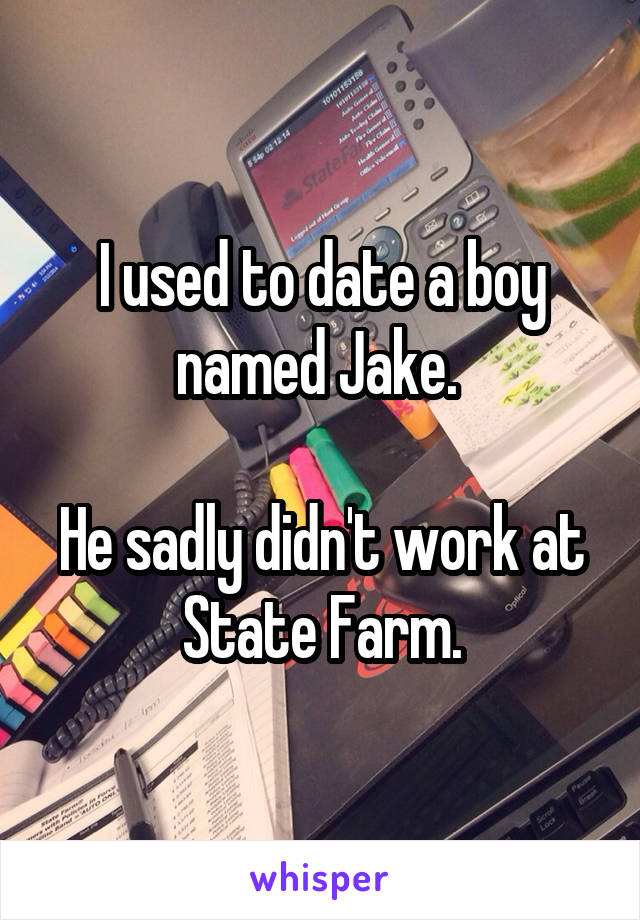 I used to date a boy named Jake.   He sadly didn't work at State Farm.