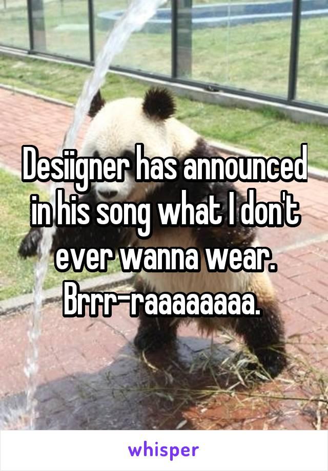 Desiigner has announced in his song what I don't ever wanna wear. Brrr-raaaaaaaa.