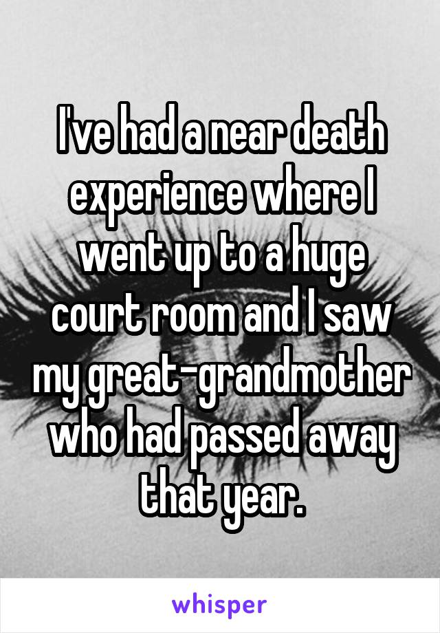I've had a near death experience where I went up to a huge court room and I saw my great-grandmother who had passed away that year.