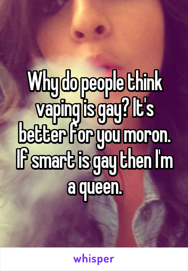 Why do people think vaping is gay? It's better for you moron. If smart is gay then I'm a queen.
