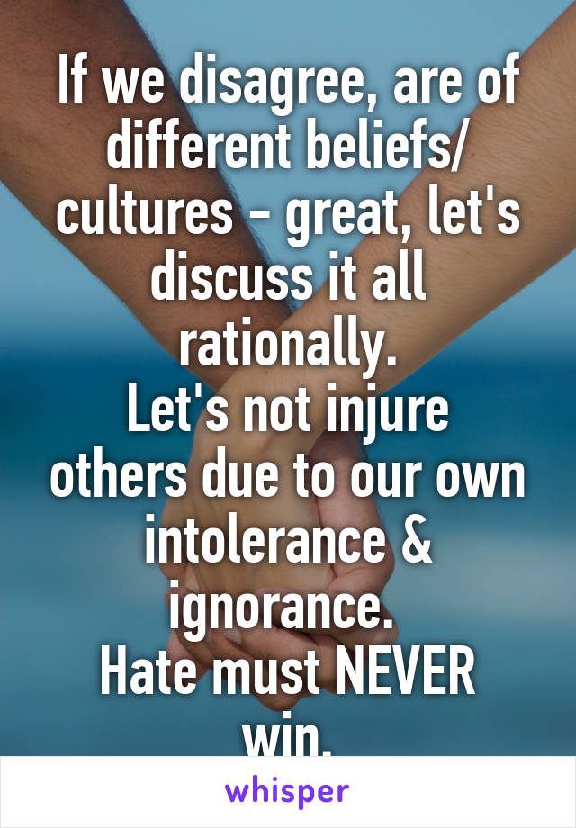 If we disagree, are of different beliefs/ cultures - great, let's discuss it all rationally. Let's not injure others due to our own intolerance & ignorance.  Hate must NEVER win.