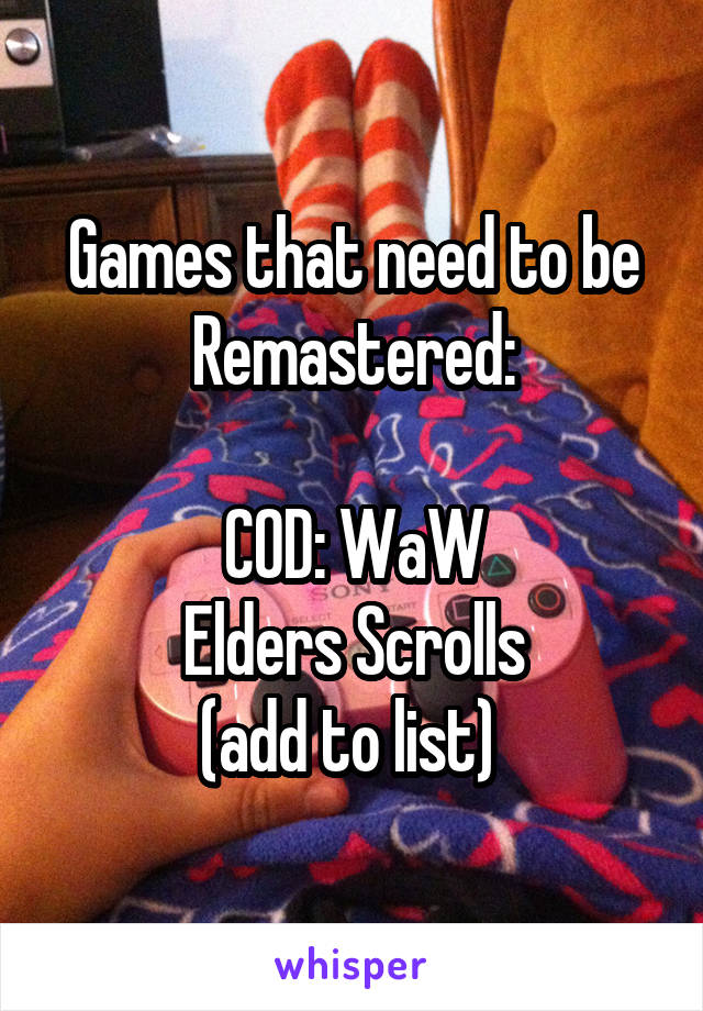 Games that need to be Remastered:  COD: WaW Elders Scrolls (add to list)