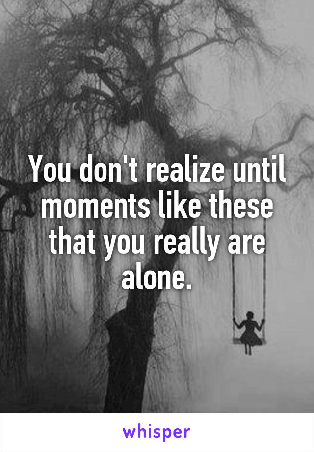You don't realize until moments like these that you really are alone.