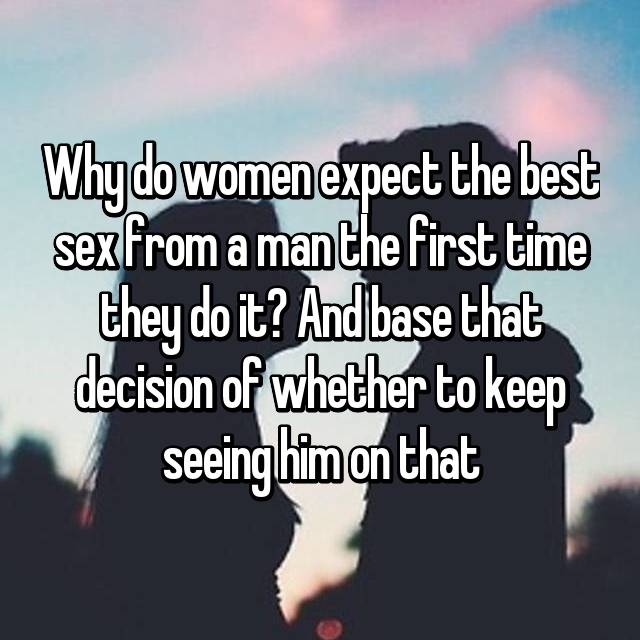Why do women expect the best sex from a man the first time they do it? And base that decision of whether to keep seeing him on that