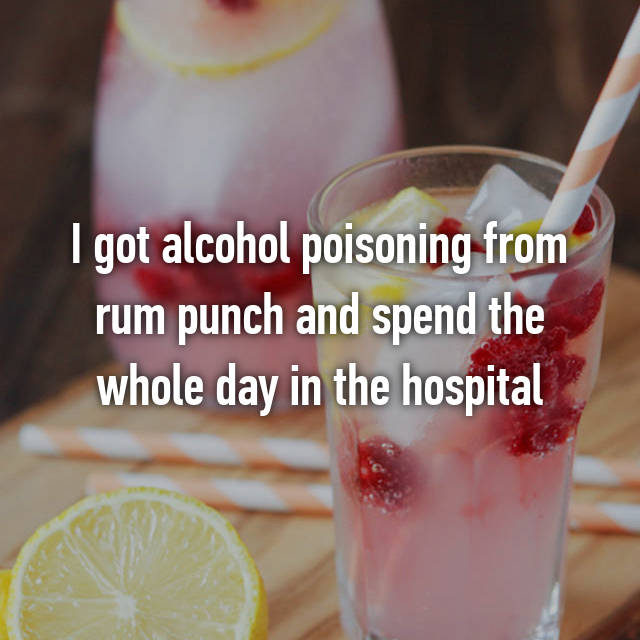 I got alcohol poisoning from rum punch and spend the whole day in the hospital