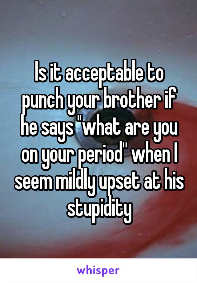 """Is it acceptable to punch your brother if he says """"what are you on your period"""" when I seem mildly upset at his stupidity"""