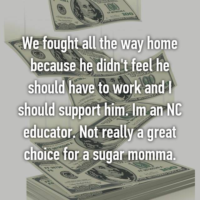 We fought all the way home because he didn't feel he should have to work and I should support him. Im an NC educator. Not really a great choice for a sugar momma.