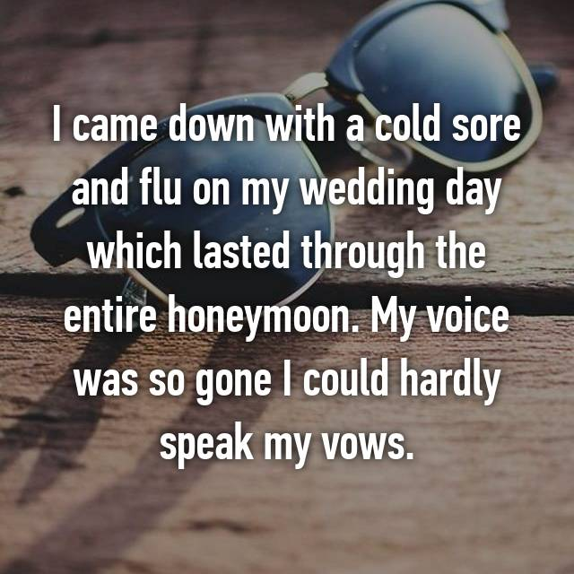 I came down with a cold sore and flu on my wedding day which lasted through the entire honeymoon. My voice was so gone I could hardly speak my vows.