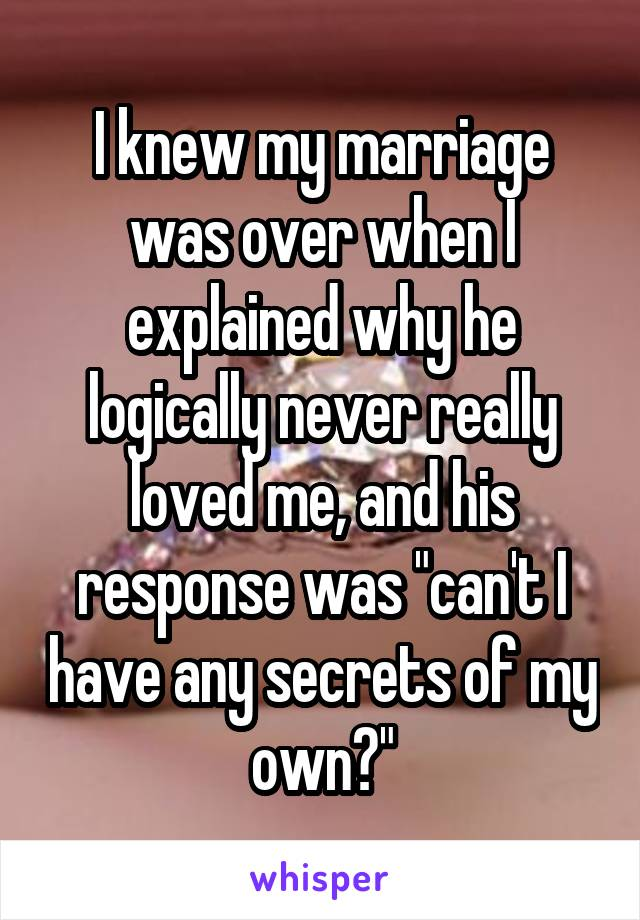 "I knew my marriage was over when I explained why he logically never really loved me, and his response was ""can't I have any secrets of my own?"""