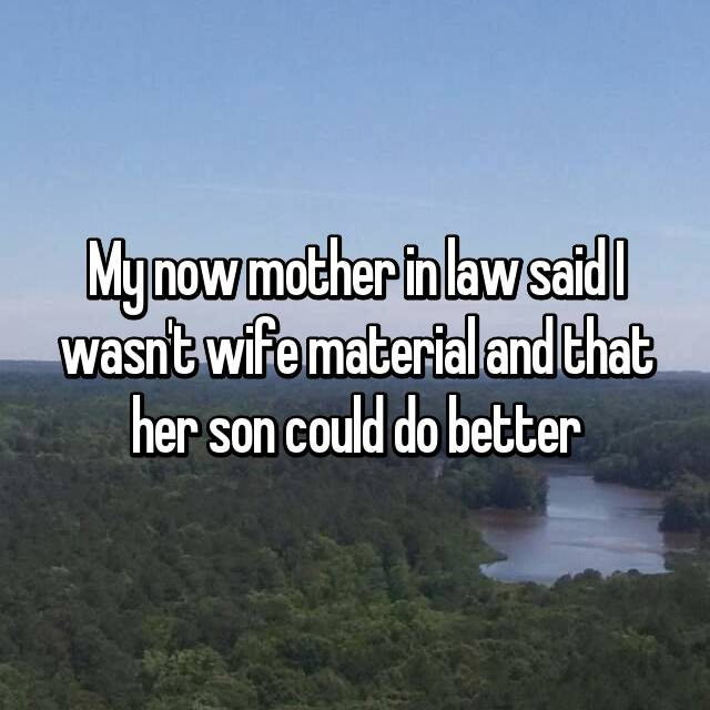 My now mother in law said I wasn't wife material and that her son could do better