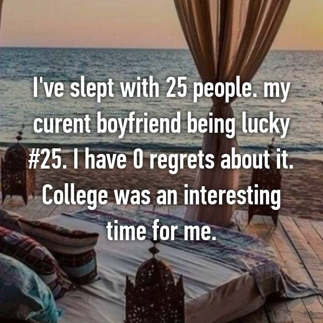 I've slept with 25 people. my curent boyfriend being lucky #25. I have 0 regrets about it. College was an interesting time for me.
