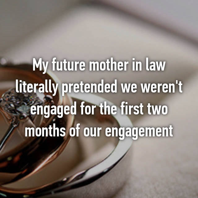 My future mother in law literally pretended we weren't engaged for the first two months of our engagement