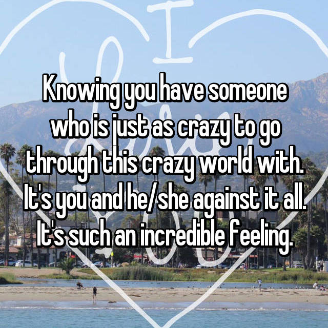 Knowing you have someone who is just as crazy to go through this crazy world with. It's you and he/she against it all. It's such an incredible feeling.