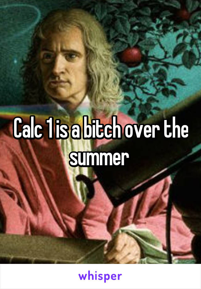 Calc 1 is a bitch over the summer