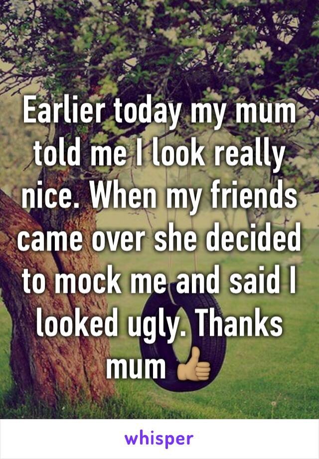Earlier today my mum told me I look really nice. When my friends came over she decided to mock me and said I looked ugly. Thanks mum 👍🏽