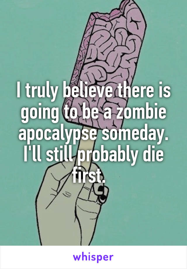 I truly believe there is going to be a zombie apocalypse someday. I'll still probably die first.
