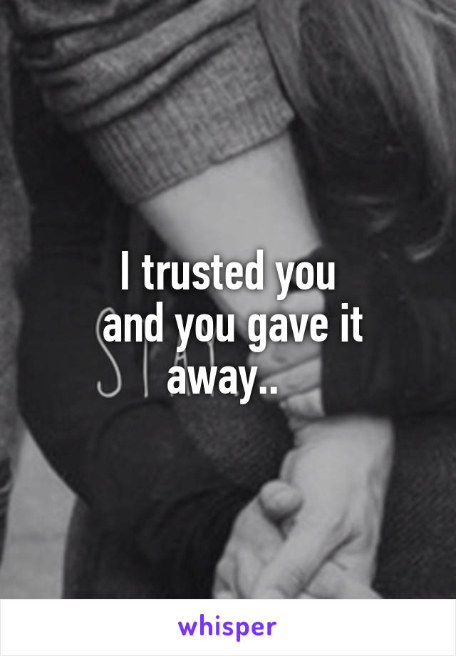 I trusted you  and you gave it away..