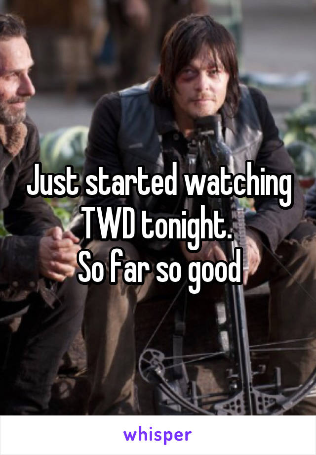 Just started watching TWD tonight.  So far so good