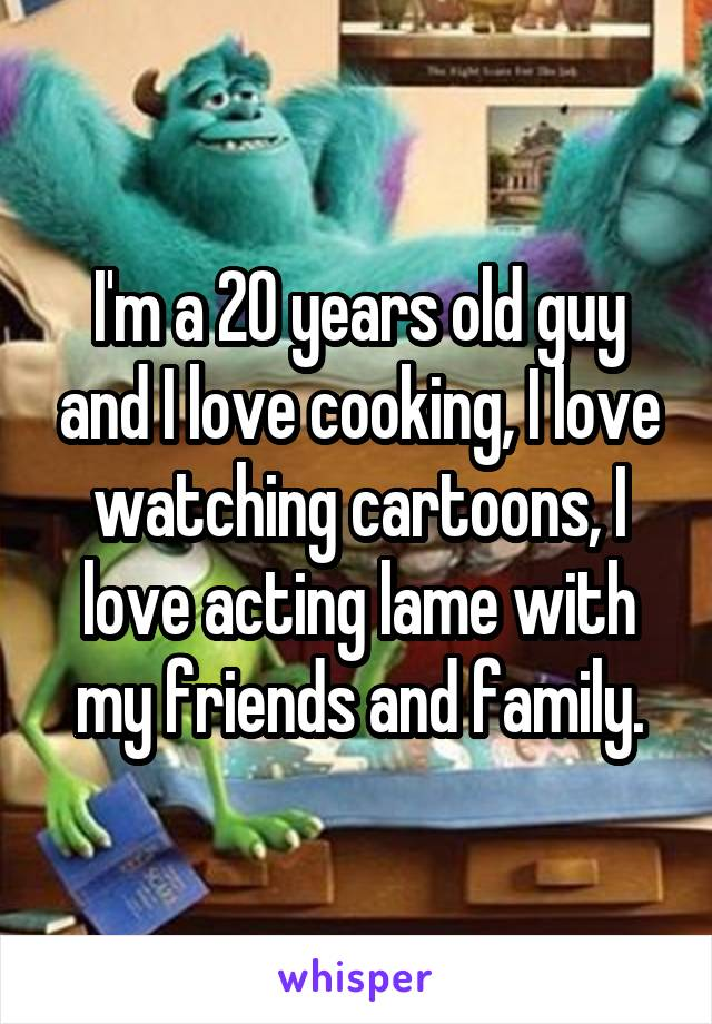 I'm a 20 years old guy and I love cooking, I love watching cartoons, I love acting lame with my friends and family.