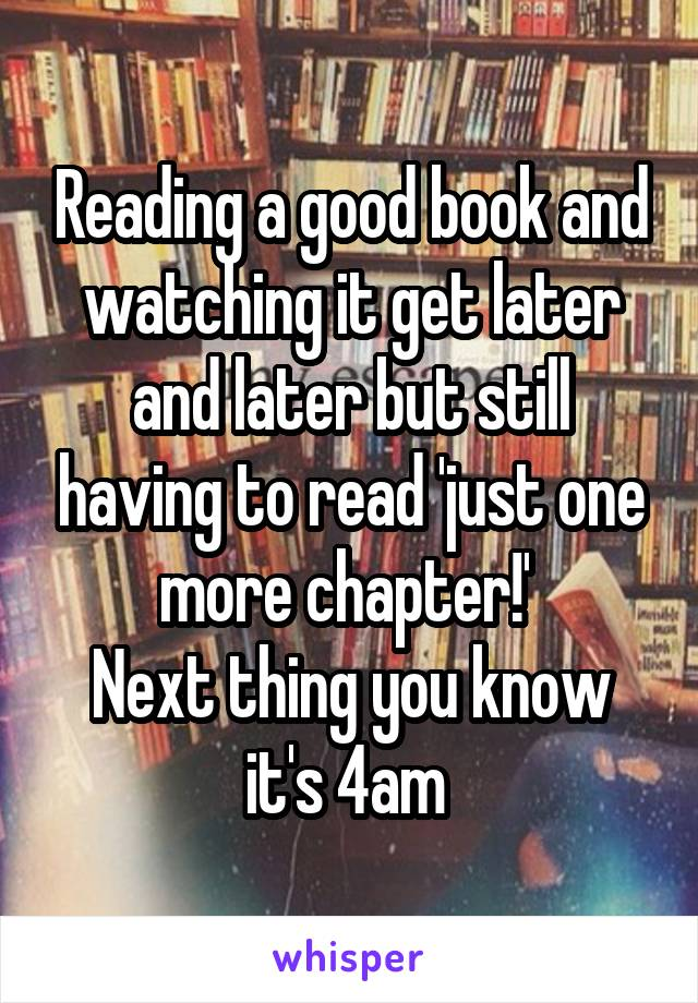 Reading a good book and watching it get later and later but still having to read 'just one more chapter!'  Next thing you know it's 4am