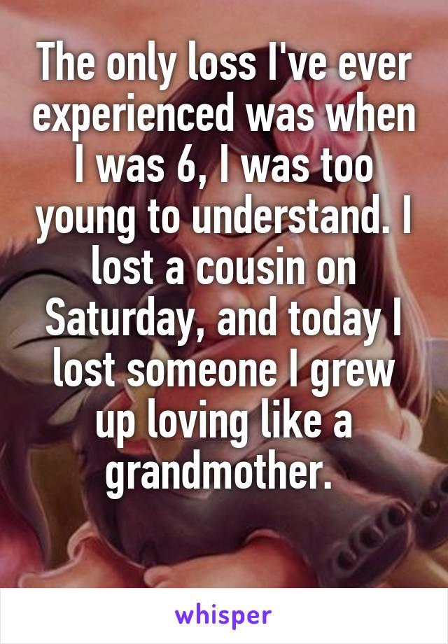 The only loss I've ever experienced was when I was 6, I was too young to understand. I lost a cousin on Saturday, and today I lost someone I grew up loving like a grandmother.
