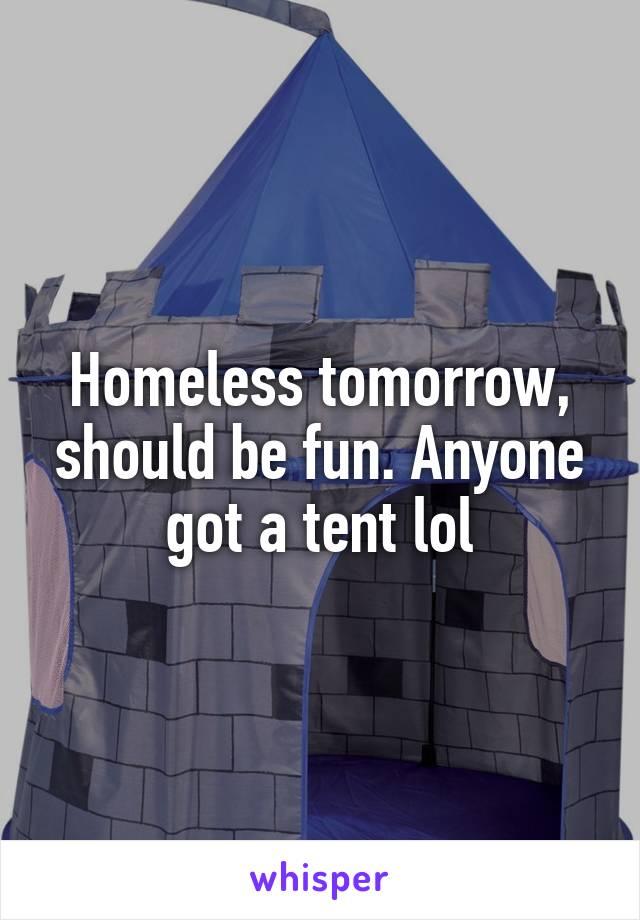 Homeless tomorrow, should be fun. Anyone got a tent lol