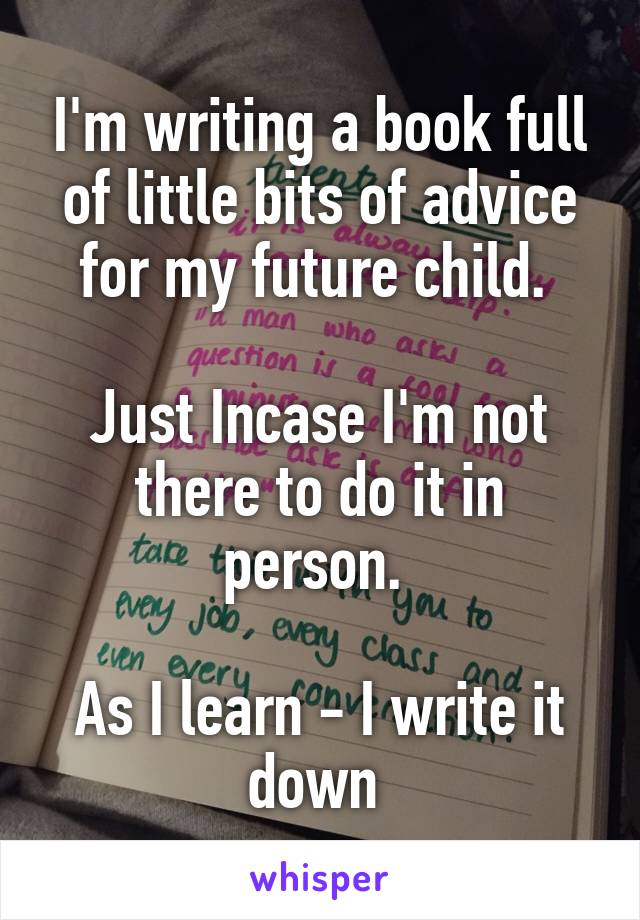 I'm writing a book full of little bits of advice for my future child.   Just Incase I'm not there to do it in person.   As I learn - I write it down