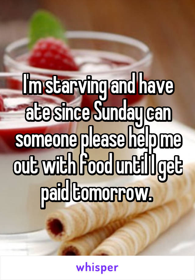 I'm starving and have ate since Sunday can someone please help me out with food until I get paid tomorrow.