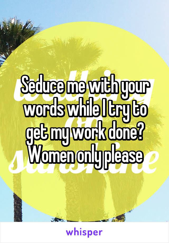 Seduce me with your words while I try to get my work done? Women only please