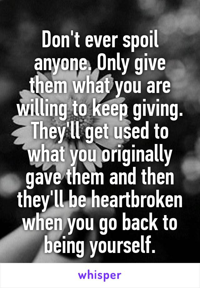 Don't ever spoil anyone. Only give them what you are willing to keep giving. They'll get used to what you originally gave them and then they'll be heartbroken when you go back to being yourself.