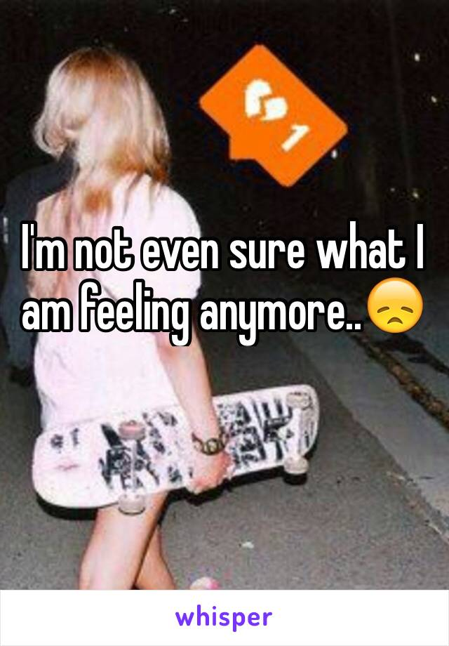 I'm not even sure what I am feeling anymore..😞