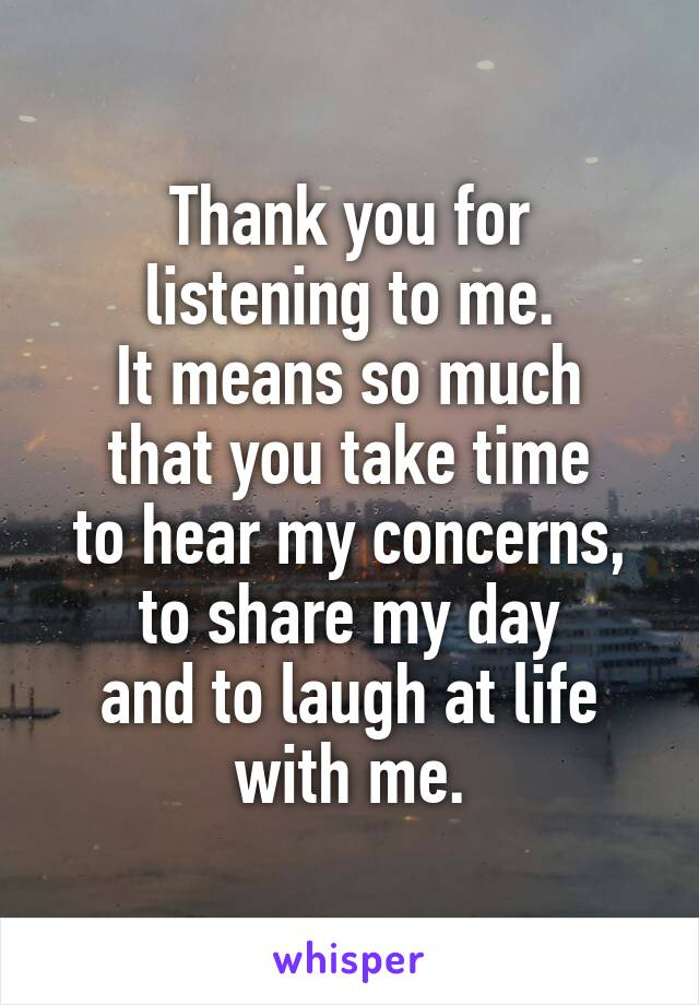 Thank you for listening to me. It means so much that you take time to hear my concerns, to share my day and to laugh at life with me.