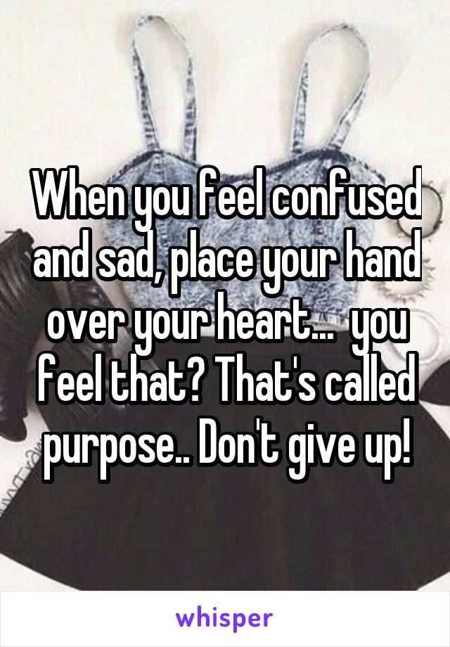 When you feel confused and sad, place your hand over your heart...  you feel that? That's called purpose.. Don't give up!