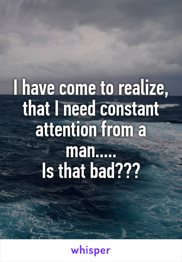 I have come to realize, that I need constant attention from a man..... Is that bad???