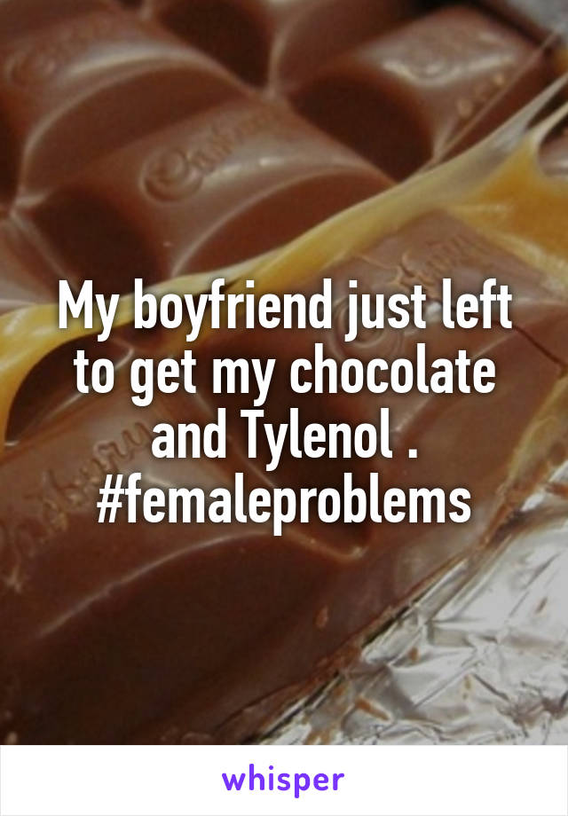 My boyfriend just left to get my chocolate and Tylenol . #femaleproblems