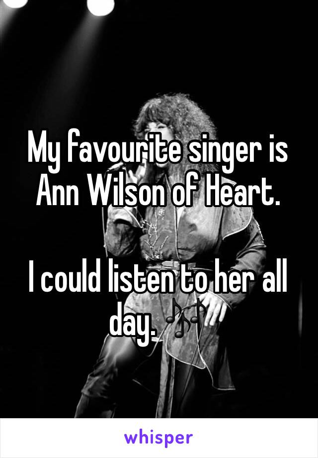 My favourite singer is Ann Wilson of Heart.   I could listen to her all day. 🎶
