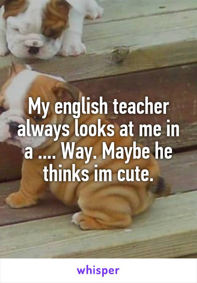 My english teacher always looks at me in a .... Way. Maybe he thinks im cute.