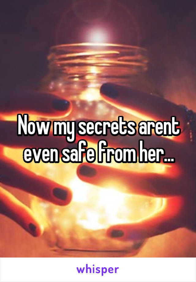 Now my secrets arent even safe from her...