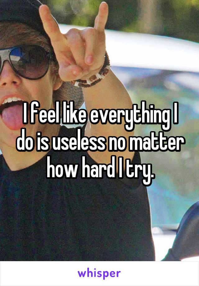 I feel like everything I do is useless no matter how hard I try.