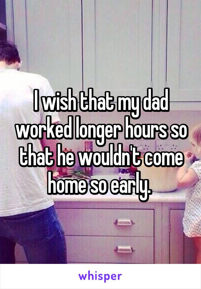 I wish that my dad worked longer hours so that he wouldn't come home so early.