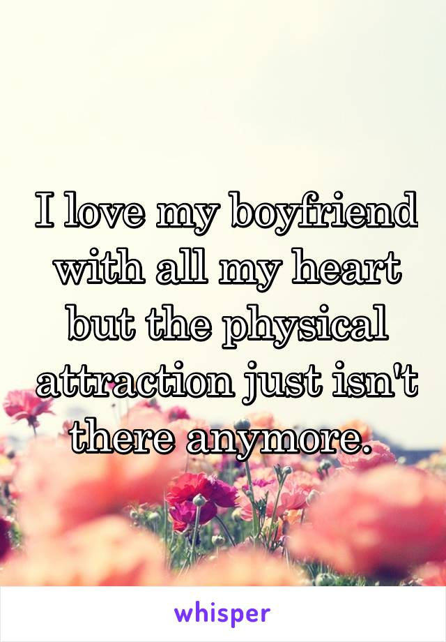 I love my boyfriend with all my heart but the physical attraction just isn't there anymore.