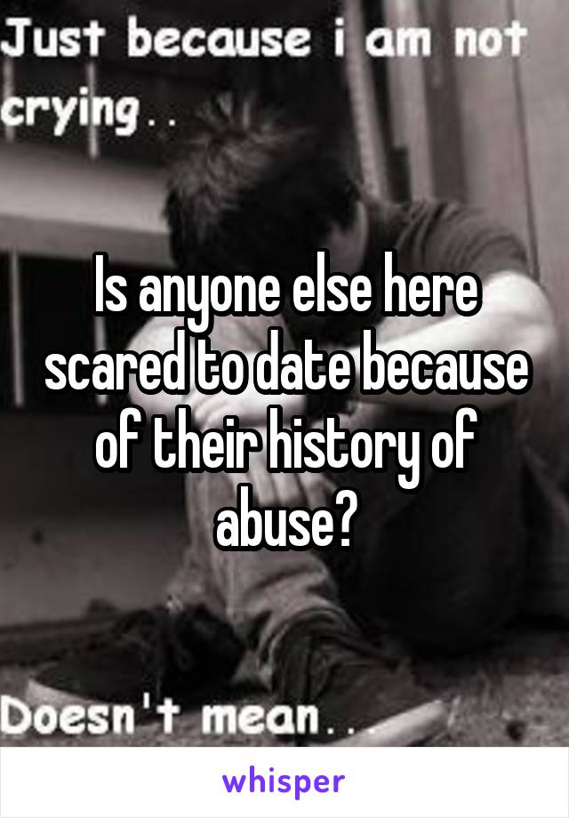 Is anyone else here scared to date because of their history of abuse?