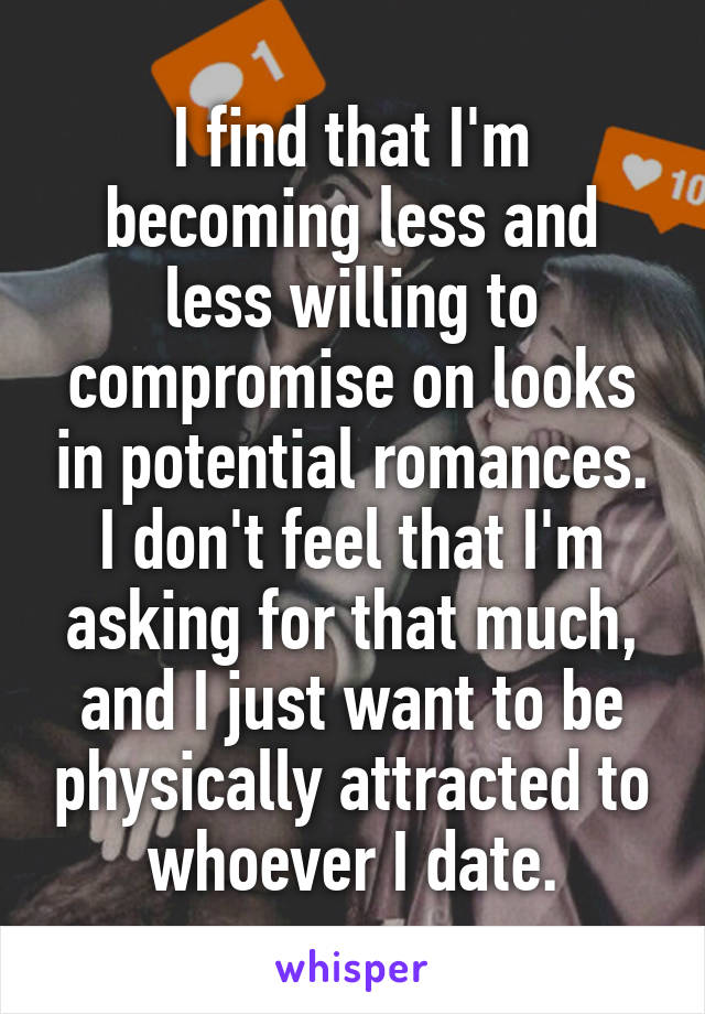 I find that I'm becoming less and less willing to compromise on looks in potential romances. I don't feel that I'm asking for that much, and I just want to be physically attracted to whoever I date.
