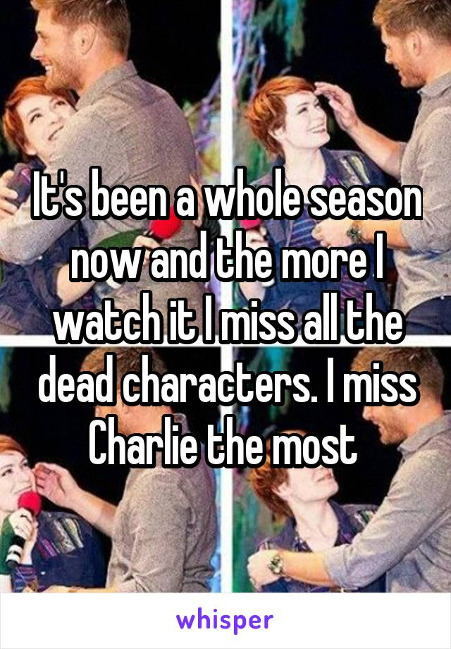 It's been a whole season now and the more I watch it I miss all the dead characters. I miss Charlie the most