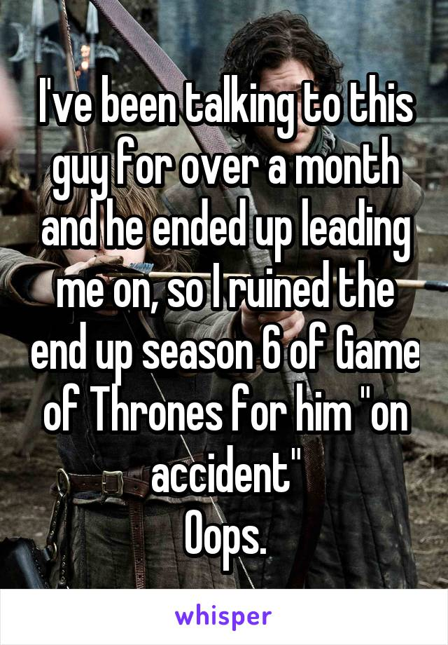 """I've been talking to this guy for over a month and he ended up leading me on, so I ruined the end up season 6 of Game of Thrones for him """"on accident"""" Oops."""