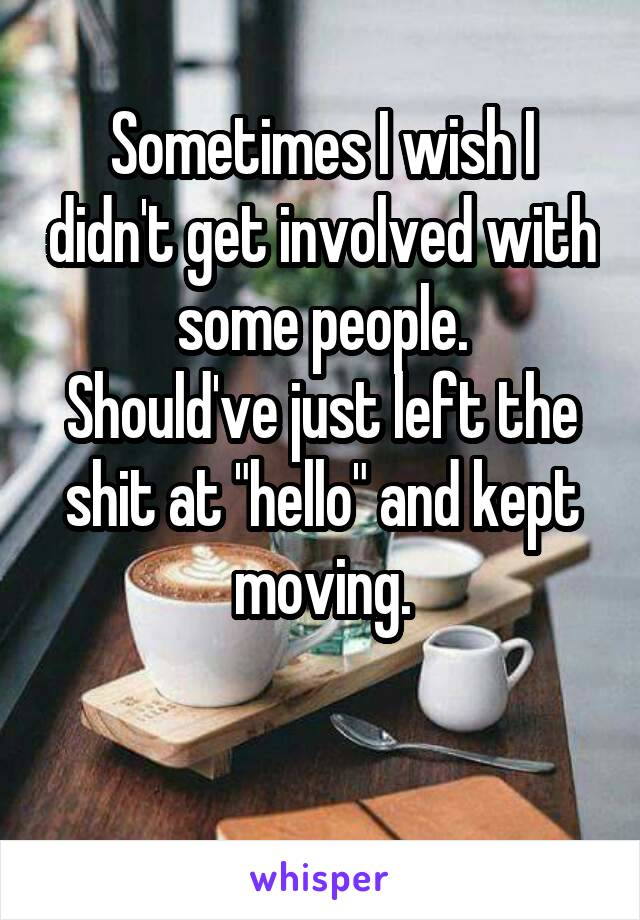 """Sometimes I wish I didn't get involved with some people. Should've just left the shit at """"hello"""" and kept moving."""