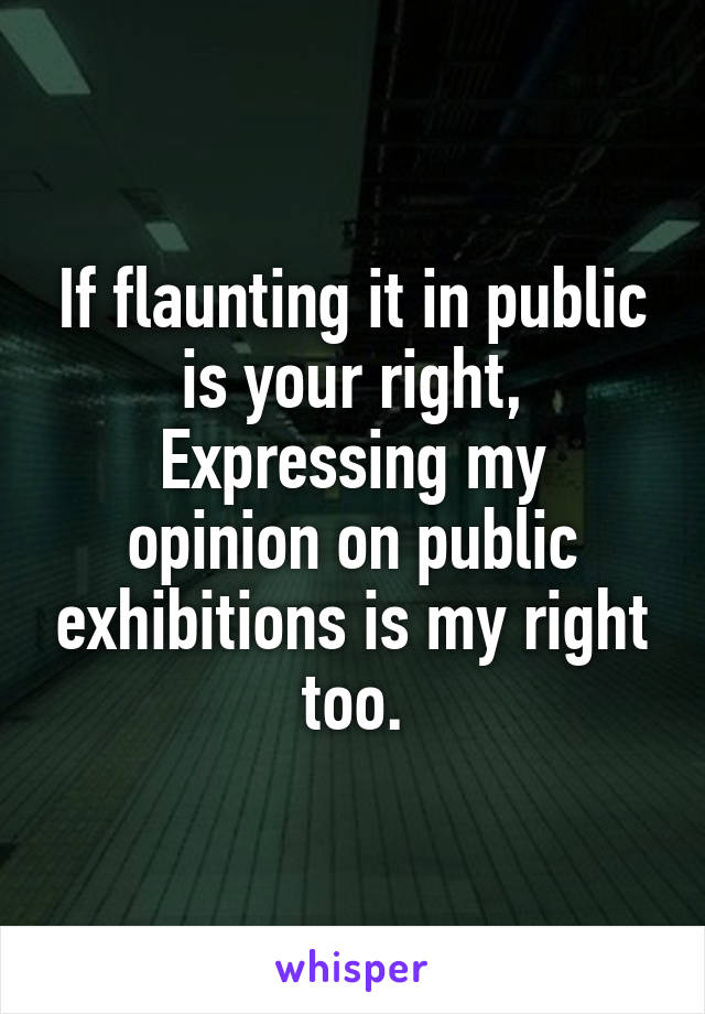 If flaunting it in public is your right, Expressing my opinion on public exhibitions is my right too.